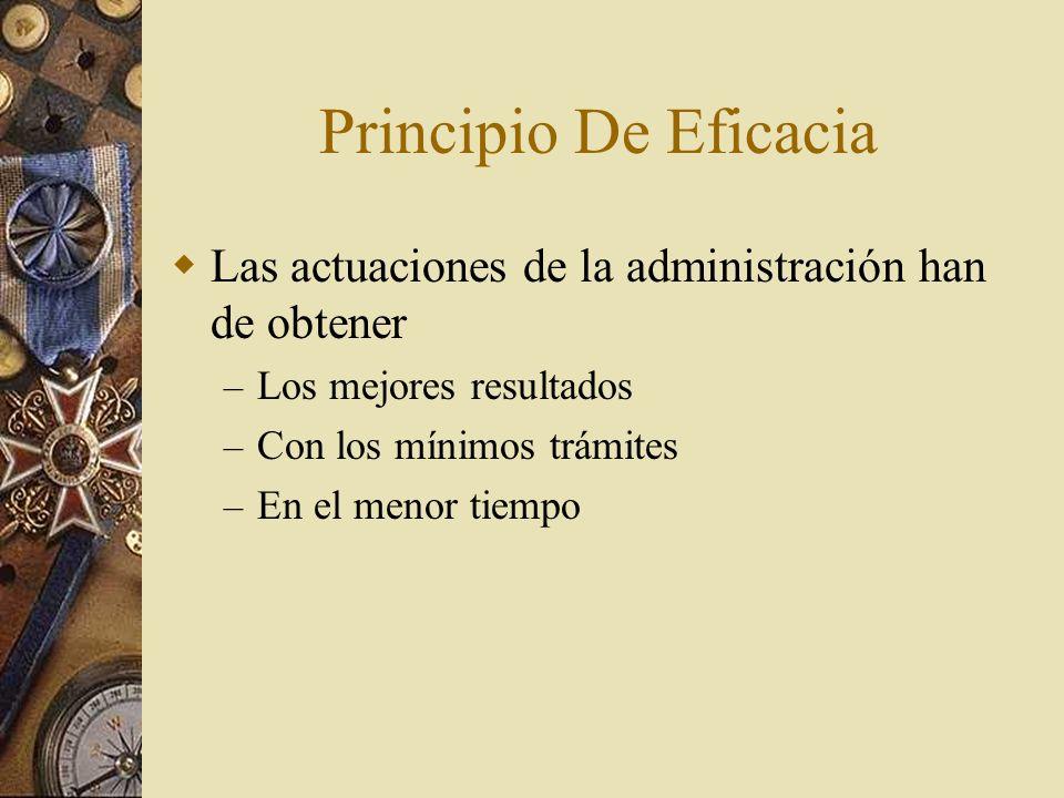 Principio De Eficacia Las actuaciones de la administración han de obtener – Los mejores resultados – Con los mínimos trámites – En el menor tiempo