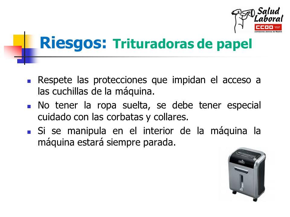 Riesgos: Trituradoras de papel Respete las protecciones que impidan el acceso a las cuchillas de la máquina. No tener la ropa suelta, se debe tener es