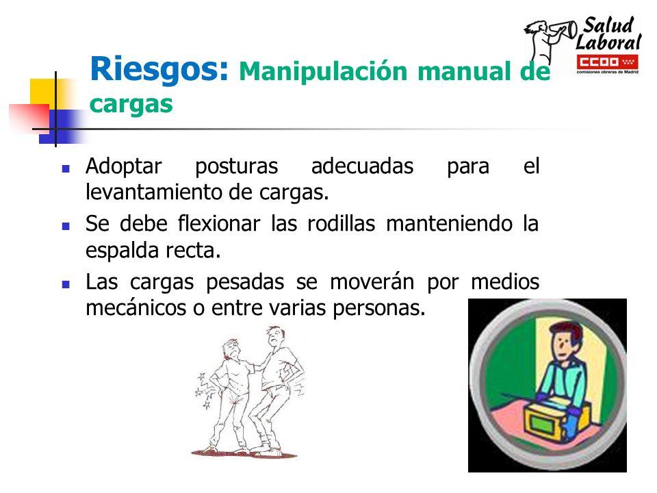 Riesgos: Manipulación manual de cargas Adoptar posturas adecuadas para el levantamiento de cargas. Se debe flexionar las rodillas manteniendo la espal