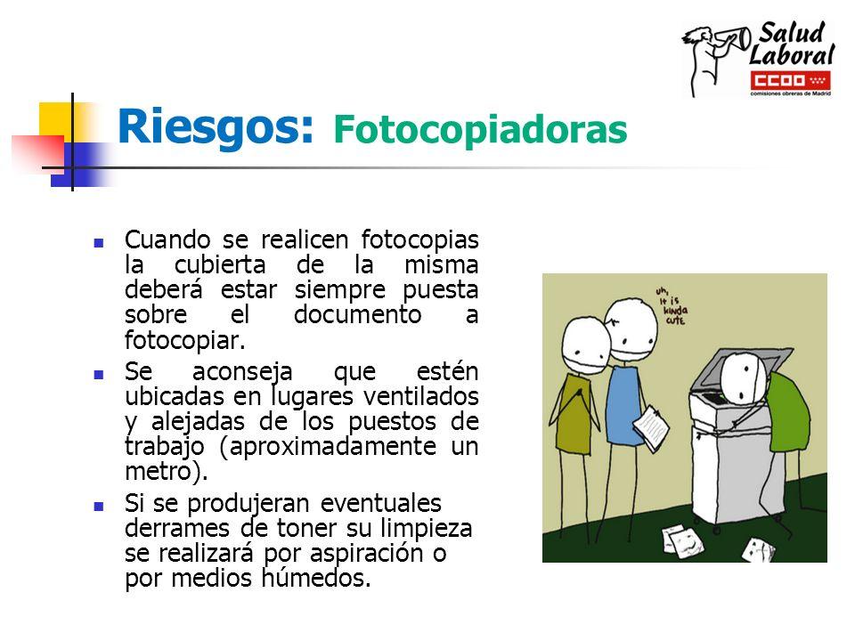 Riesgos: Fotocopiadoras Cuando se realicen fotocopias la cubierta de la misma deberá estar siempre puesta sobre el documento a fotocopiar. Se aconseja