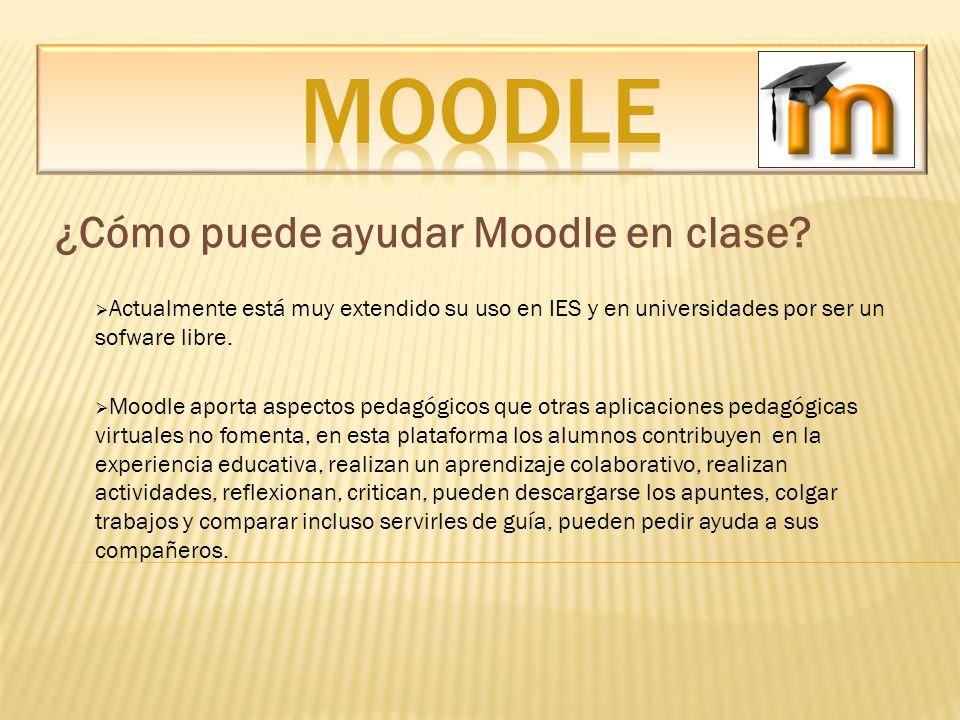 ¿Cómo puede ayudar Moodle en clase? Actualmente está muy extendido su uso en IES y en universidades por ser un sofware libre. Moodle aporta aspectos p