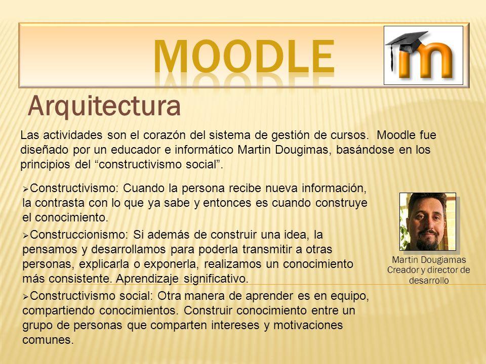 Arquitectura Martin Dougiamas Creador y director de desarrollo Las actividades son el corazón del sistema de gestión de cursos. Moodle fue diseñado po