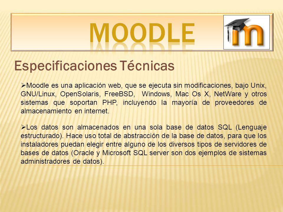 Especificaciones Técnicas Moodle es una aplicación web, que se ejecuta sin modificaciones, bajo Unix, GNU/Linux, OpenSolaris, FreeBSD, Windows, Mac Os
