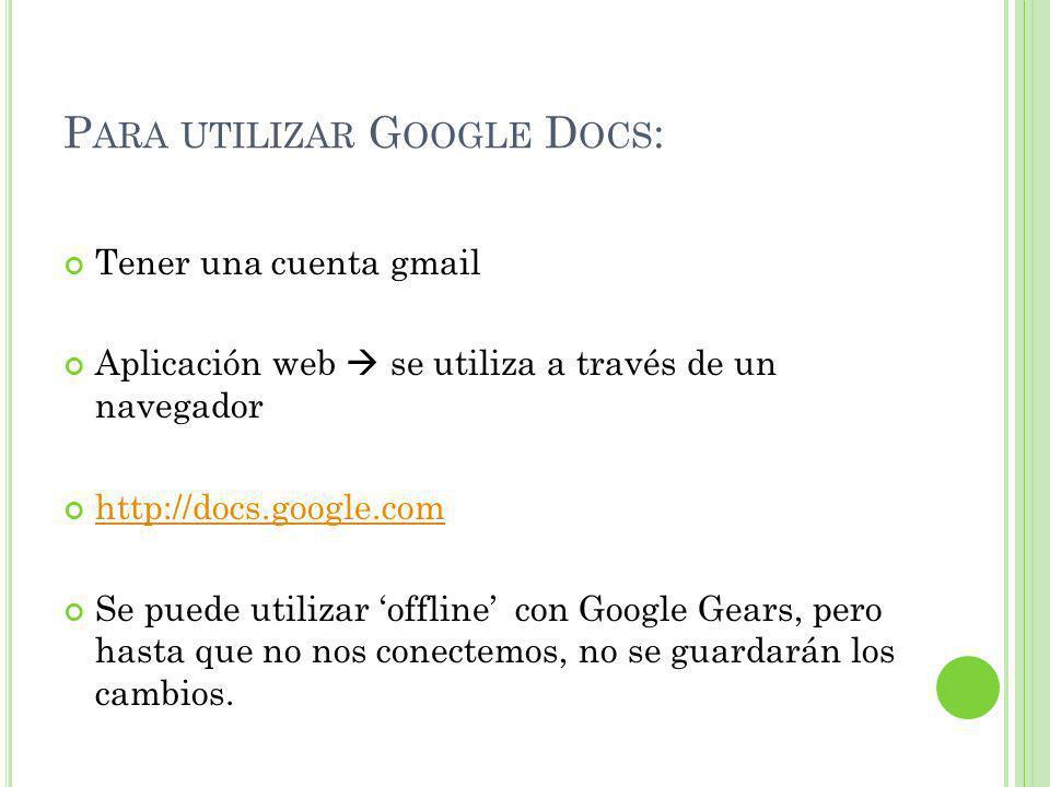 P ARA UTILIZAR G OOGLE D OCS : Tener una cuenta gmail Aplicación web se utiliza a través de un navegador http://docs.google.com Se puede utilizar offline con Google Gears, pero hasta que no nos conectemos, no se guardarán los cambios.