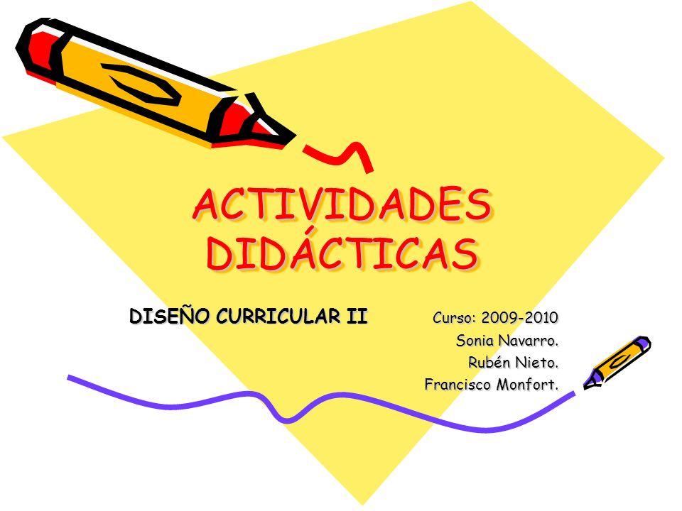 ACTIVIDADES DIDÁCTICAS DISEÑO CURRICULAR II Curso: 2009-2010 Sonia Navarro. Rubén Nieto. Francisco Monfort.