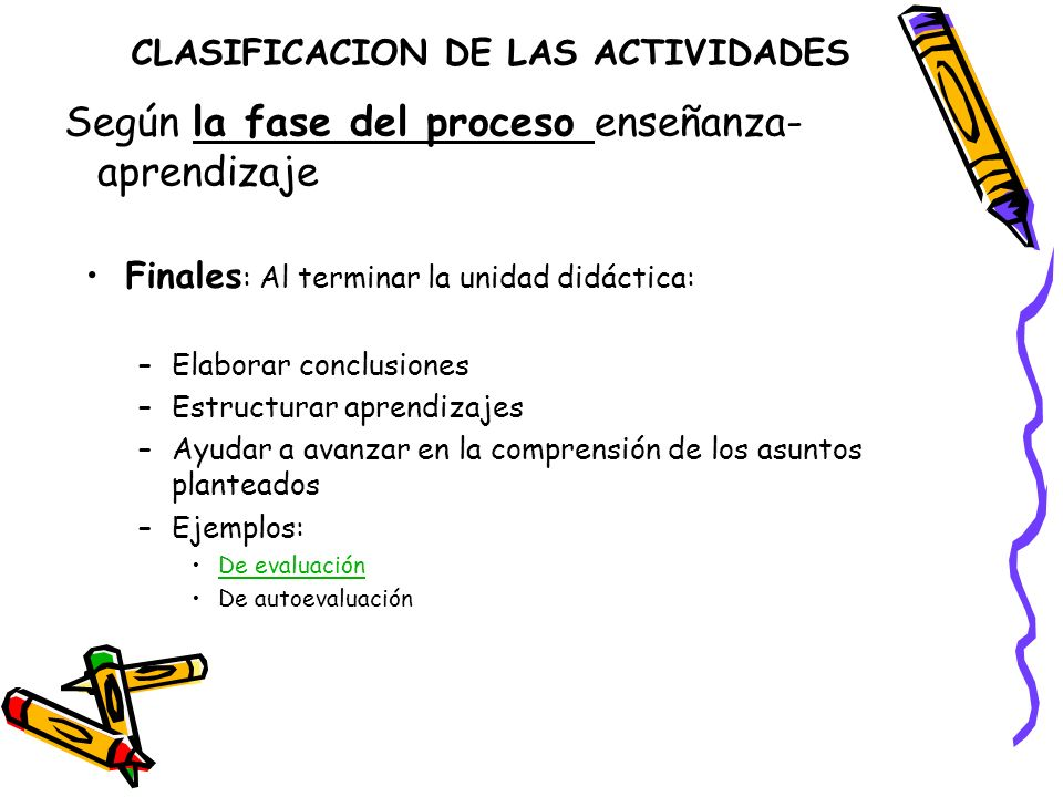 CLASIFICACION DE LAS ACTIVIDADES Finales : Al terminar la unidad didáctica: –Elaborar conclusiones –Estructurar aprendizajes –Ayudar a avanzar en la c