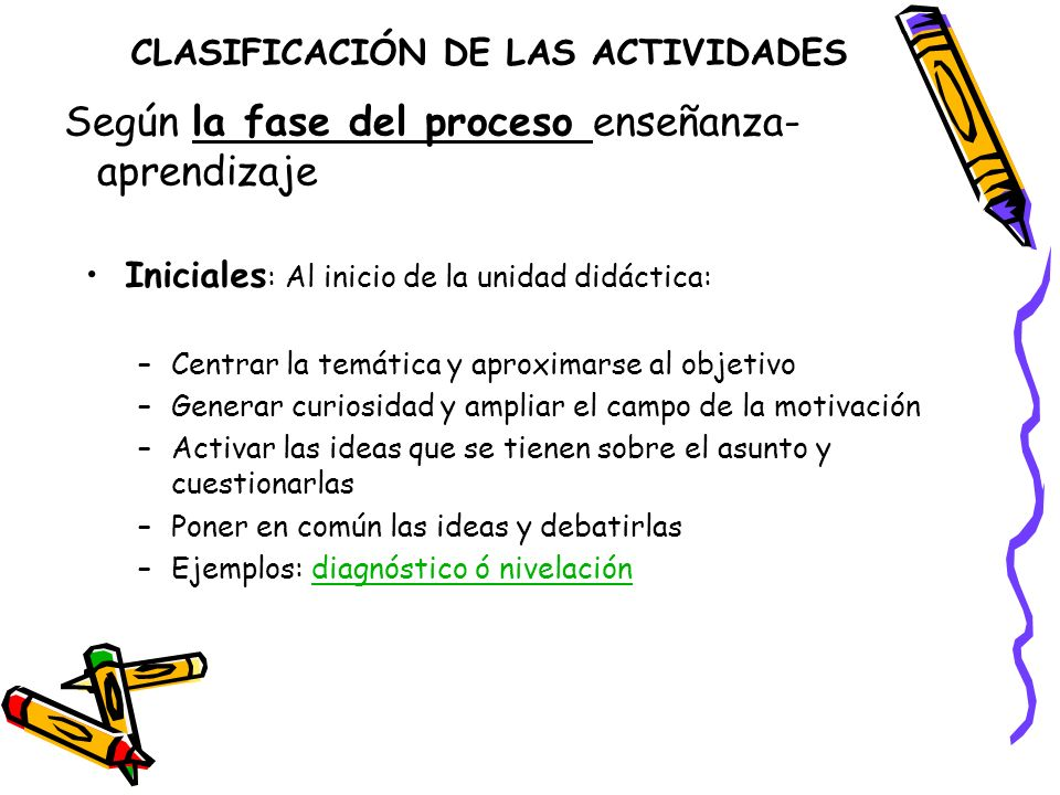 CLASIFICACIÓN DE LAS ACTIVIDADES Iniciales : Al inicio de la unidad didáctica: –Centrar la temática y aproximarse al objetivo –Generar curiosidad y am