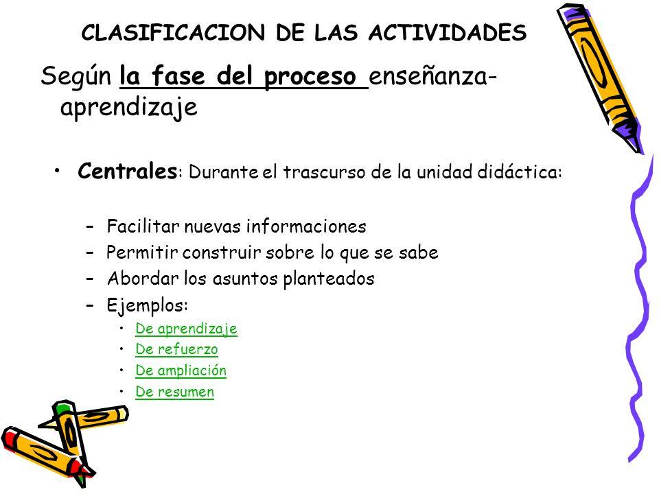 CLASIFICACION DE LAS ACTIVIDADES Centrales : Durante el trascurso de la unidad didáctica: –Facilitar nuevas informaciones –Permitir construir sobre lo