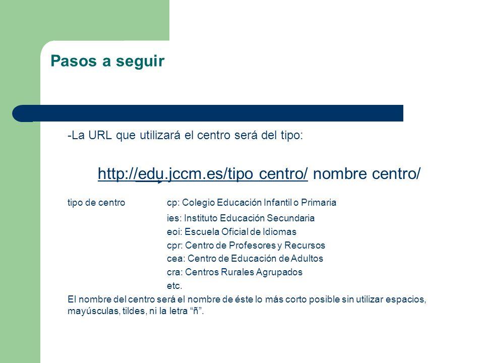 Pasos a seguir -La URL que utilizará el centro será del tipo: http://edu.jccm.es/tipo centro/http://edu.jccm.es/tipo centro/ nombre centro/ tipo de ce
