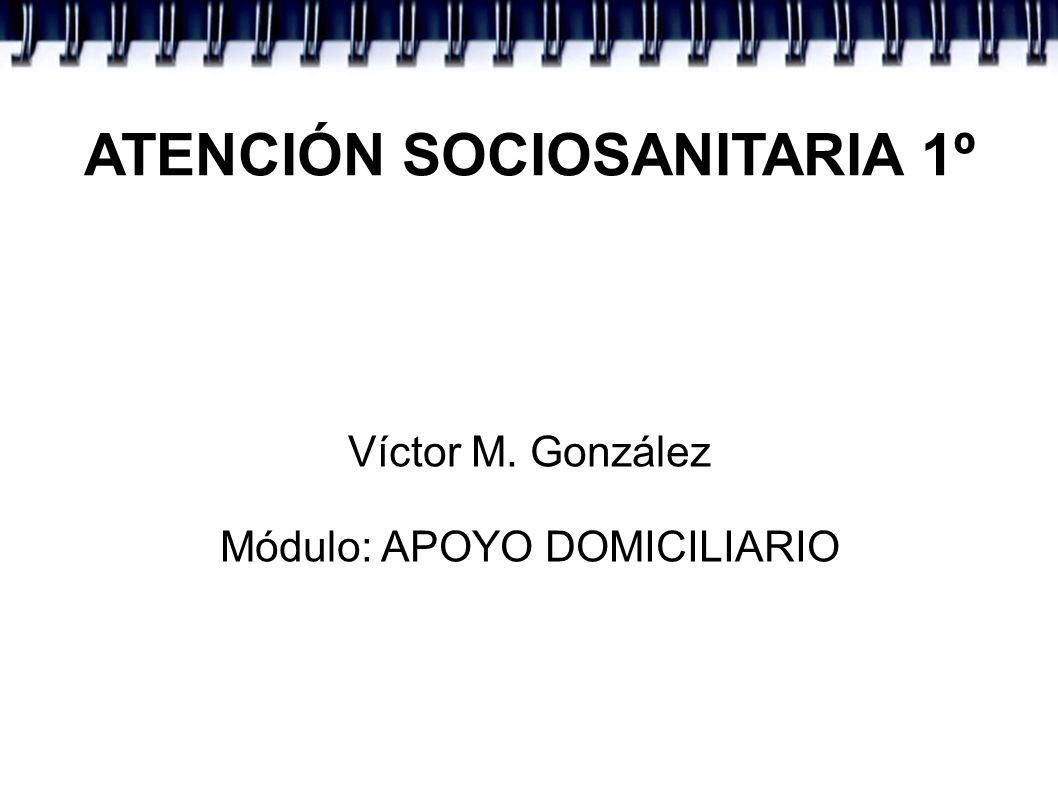 ATENCIÓN SOCIOSANITARIA 1º Víctor M. González Módulo: APOYO DOMICILIARIO