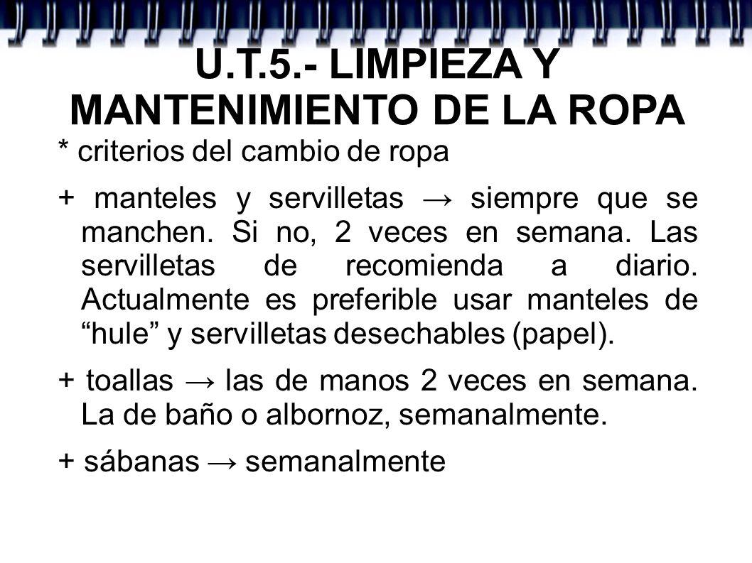 U.T.5.- LIMPIEZA Y MANTENIMIENTO DE LA ROPA * criterios del cambio de ropa + manteles y servilletas siempre que se manchen. Si no, 2 veces en semana.