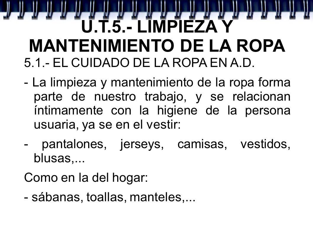 U.T.5.- LIMPIEZA Y MANTENIMIENTO DE LA ROPA 5.1.- EL CUIDADO DE LA ROPA EN A.D. - La limpieza y mantenimiento de la ropa forma parte de nuestro trabaj