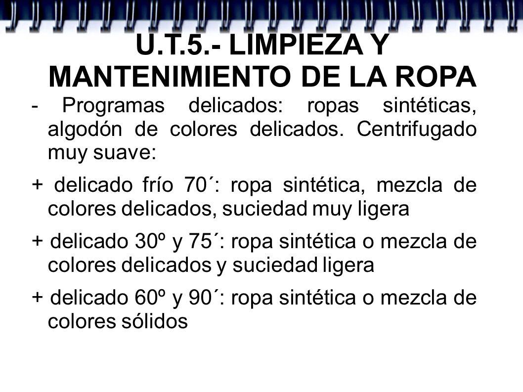 U.T.5.- LIMPIEZA Y MANTENIMIENTO DE LA ROPA - Programas delicados: ropas sintéticas, algodón de colores delicados. Centrifugado muy suave: + delicado