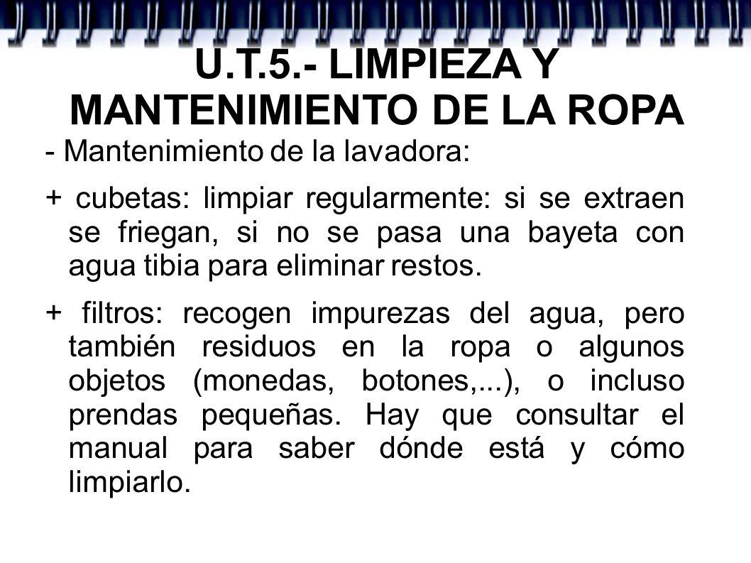 U.T.5.- LIMPIEZA Y MANTENIMIENTO DE LA ROPA - Mantenimiento de la lavadora: + cubetas: limpiar regularmente: si se extraen se friegan, si no se pasa u