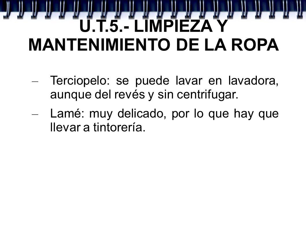 U.T.5.- LIMPIEZA Y MANTENIMIENTO DE LA ROPA – Terciopelo: se puede lavar en lavadora, aunque del revés y sin centrifugar. – Lamé: muy delicado, por lo