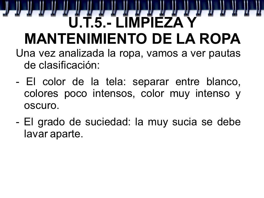 U.T.5.- LIMPIEZA Y MANTENIMIENTO DE LA ROPA Una vez analizada la ropa, vamos a ver pautas de clasificación: - El color de la tela: separar entre blanc