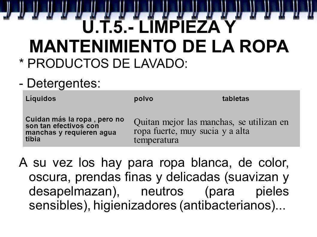 U.T.5.- LIMPIEZA Y MANTENIMIENTO DE LA ROPA * PRODUCTOS DE LAVADO: - Detergentes: A su vez los hay para ropa blanca, de color, oscura, prendas finas y