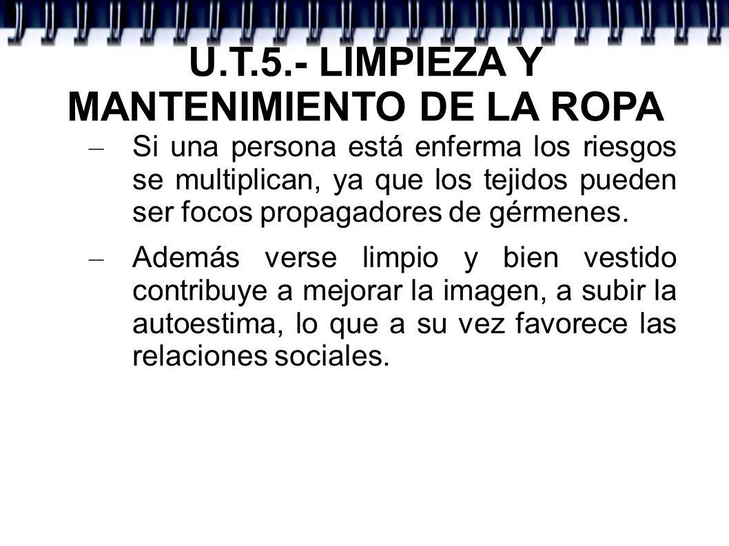 U.T.5.- LIMPIEZA Y MANTENIMIENTO DE LA ROPA - Aspectos fundamentales del lavado, mantenimiento y cuidado de la ropa: * técnicas de limpieza de la ropa * frecuencia del cambio de ropa * elección de la ropa de vestir