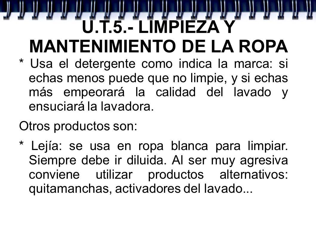 U.T.5.- LIMPIEZA Y MANTENIMIENTO DE LA ROPA * Usa el detergente como indica la marca: si echas menos puede que no limpie, y si echas más empeorará la