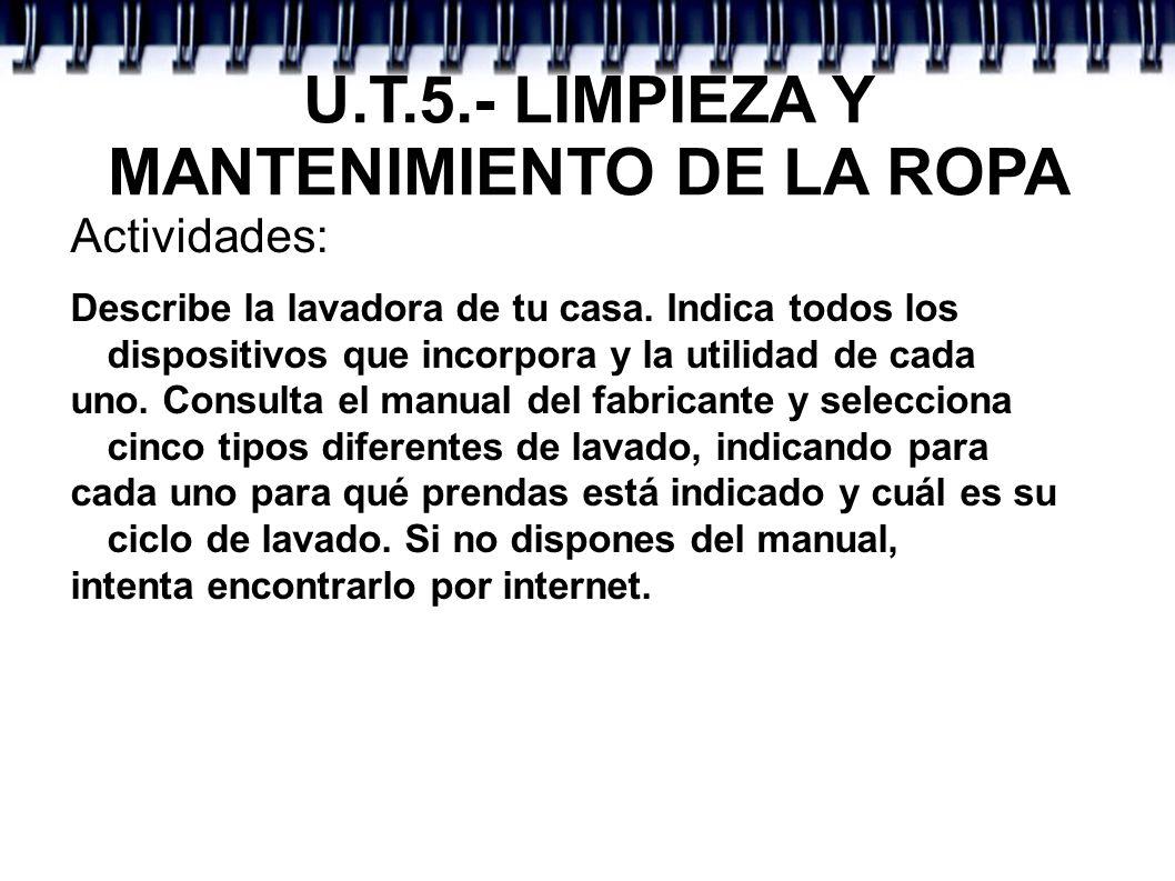 U.T.5.- LIMPIEZA Y MANTENIMIENTO DE LA ROPA Actividades: Describe la lavadora de tu casa. Indica todos los dispositivos que incorpora y la utilidad de