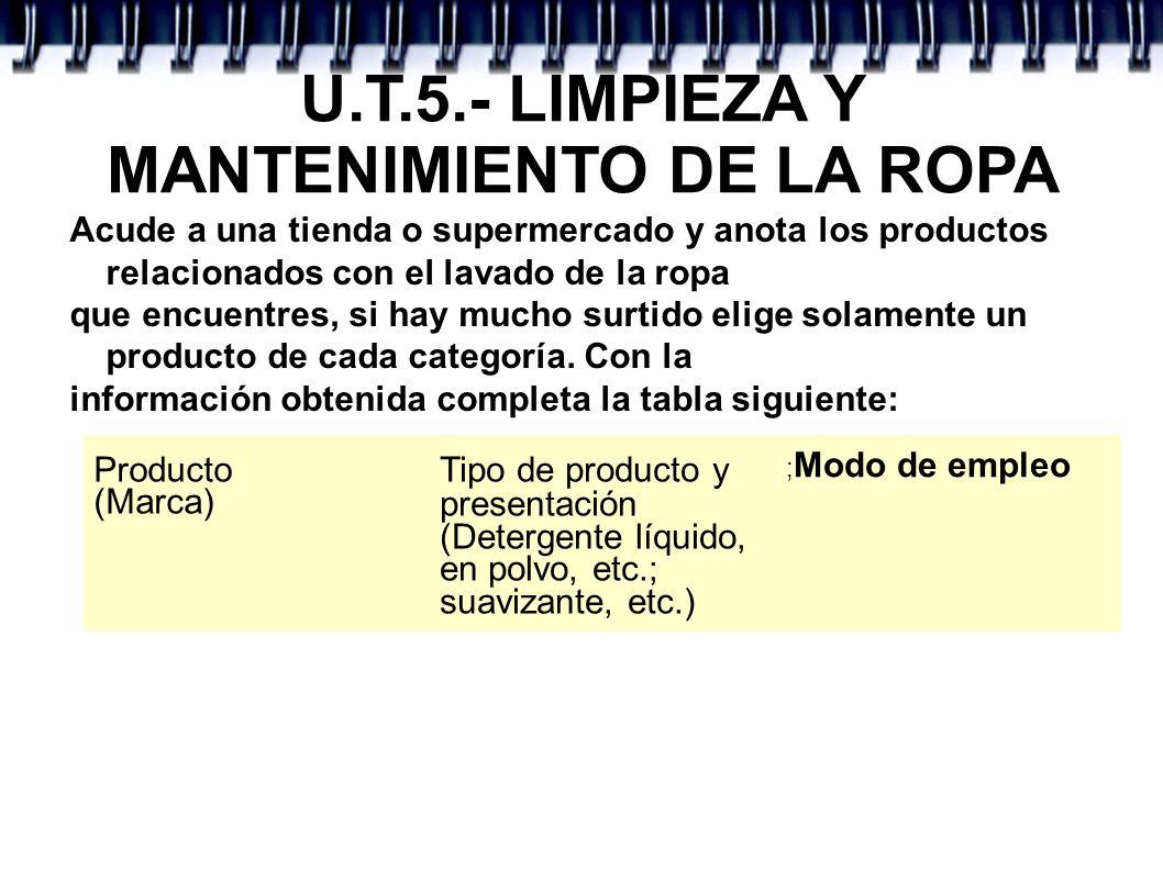 U.T.5.- LIMPIEZA Y MANTENIMIENTO DE LA ROPA Acude a una tienda o supermercado y anota los productos relacionados con el lavado de la ropa que encuentr