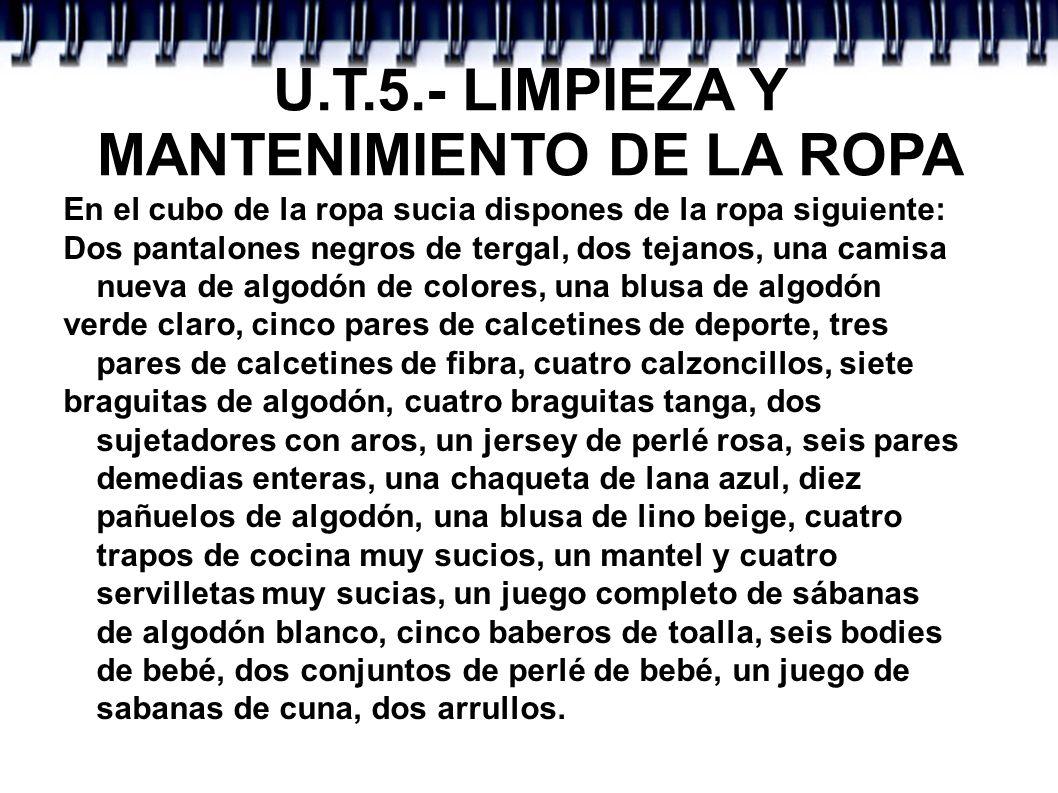 U.T.5.- LIMPIEZA Y MANTENIMIENTO DE LA ROPA En el cubo de la ropa sucia dispones de la ropa siguiente: Dos pantalones negros de tergal, dos tejanos, u
