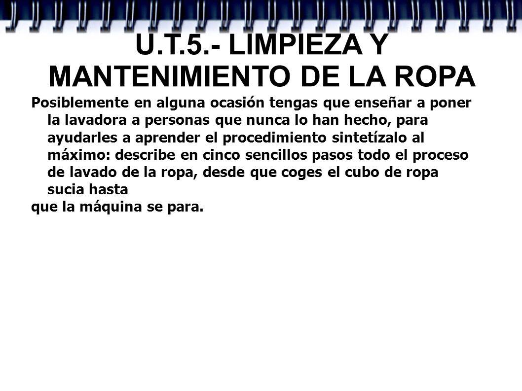 U.T.5.- LIMPIEZA Y MANTENIMIENTO DE LA ROPA Posiblemente en alguna ocasión tengas que enseñar a poner la lavadora a personas que nunca lo han hecho, p