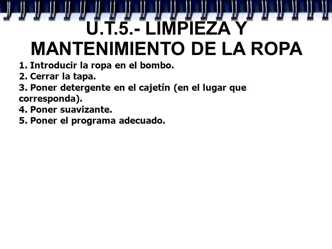 U.T.5.- LIMPIEZA Y MANTENIMIENTO DE LA ROPA 1. Introducir la ropa en el bombo. 2. Cerrar la tapa. 3. Poner detergente en el cajetín (en el lugar que c