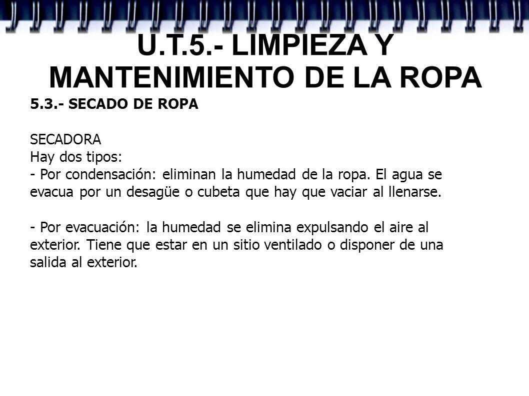 U.T.5.- LIMPIEZA Y MANTENIMIENTO DE LA ROPA 5.3.- SECADO DE ROPA SECADORA Hay dos tipos: - Por condensación: eliminan la humedad de la ropa. El agua s