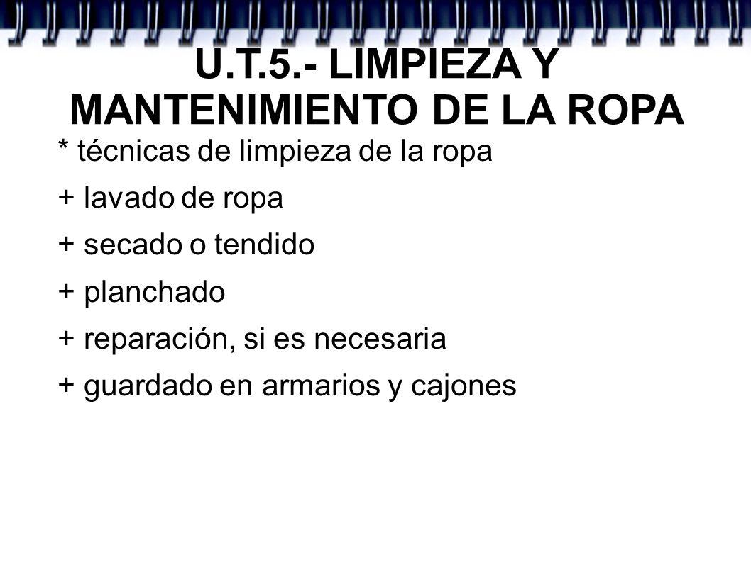 U.T.5.- LIMPIEZA Y MANTENIMIENTO DE LA ROPA * técnicas de limpieza de la ropa + lavado de ropa + secado o tendido + planchado + reparación, si es nece