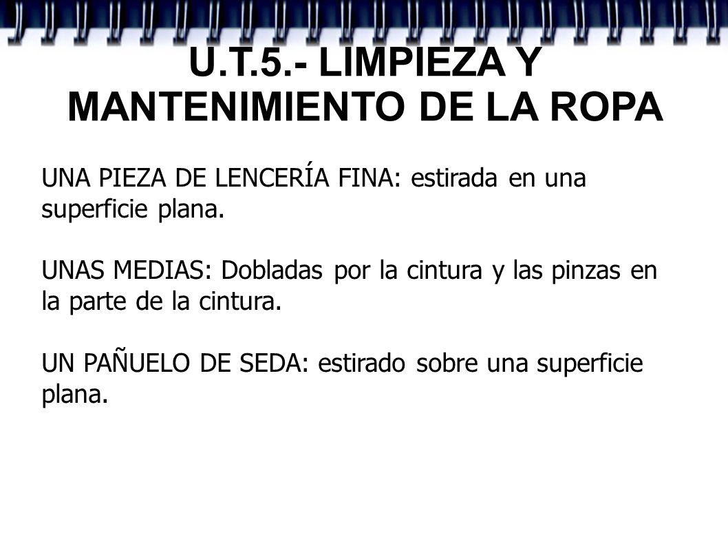 U.T.5.- LIMPIEZA Y MANTENIMIENTO DE LA ROPA UNA PIEZA DE LENCERÍA FINA: estirada en una superficie plana. UNAS MEDIAS: Dobladas por la cintura y las p