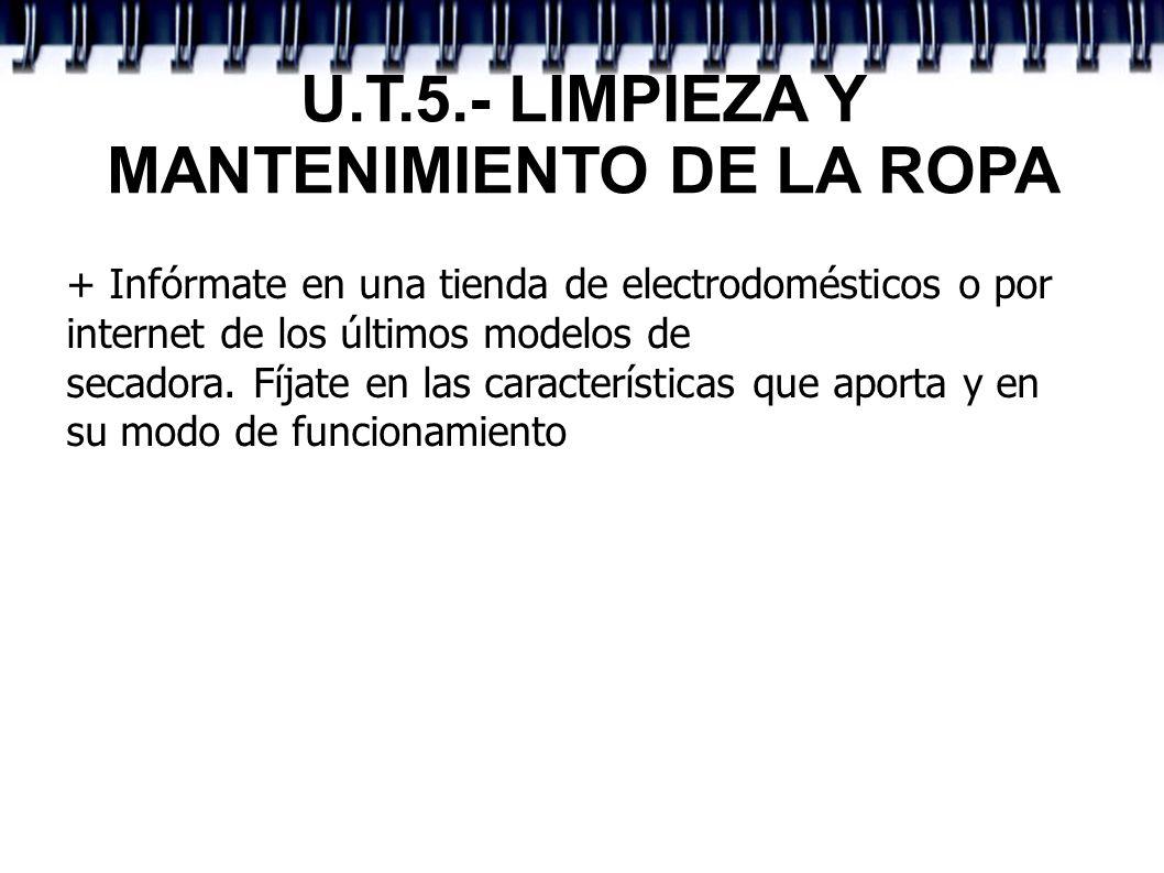 U.T.5.- LIMPIEZA Y MANTENIMIENTO DE LA ROPA + Infórmate en una tienda de electrodomésticos o por internet de los últimos modelos de secadora. Fíjate e