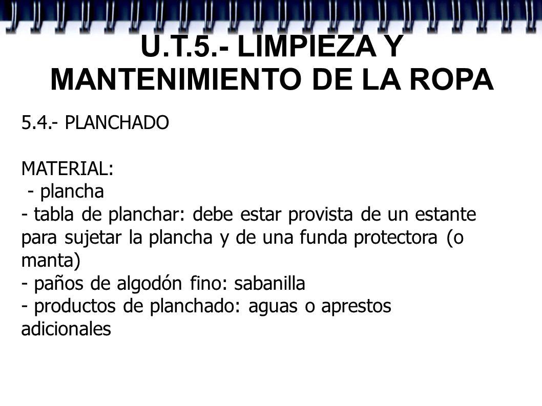 U.T.5.- LIMPIEZA Y MANTENIMIENTO DE LA ROPA 5.4.- PLANCHADO MATERIAL: - plancha - tabla de planchar: debe estar provista de un estante para sujetar la