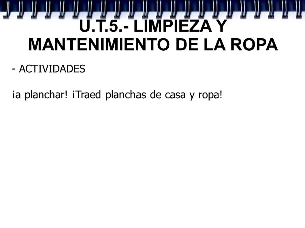 U.T.5.- LIMPIEZA Y MANTENIMIENTO DE LA ROPA - ACTIVIDADES ¡a planchar! ¡Traed planchas de casa y ropa!