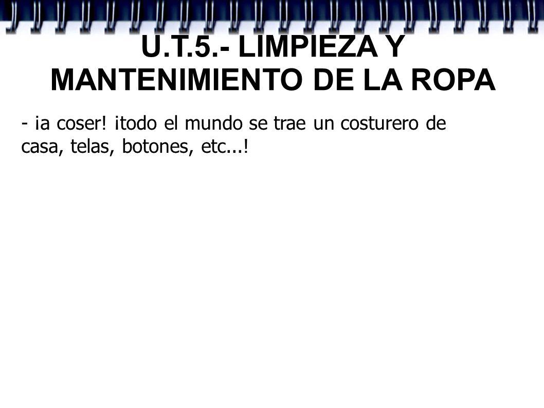 U.T.5.- LIMPIEZA Y MANTENIMIENTO DE LA ROPA - ¡a coser! ¡todo el mundo se trae un costurero de casa, telas, botones, etc...!