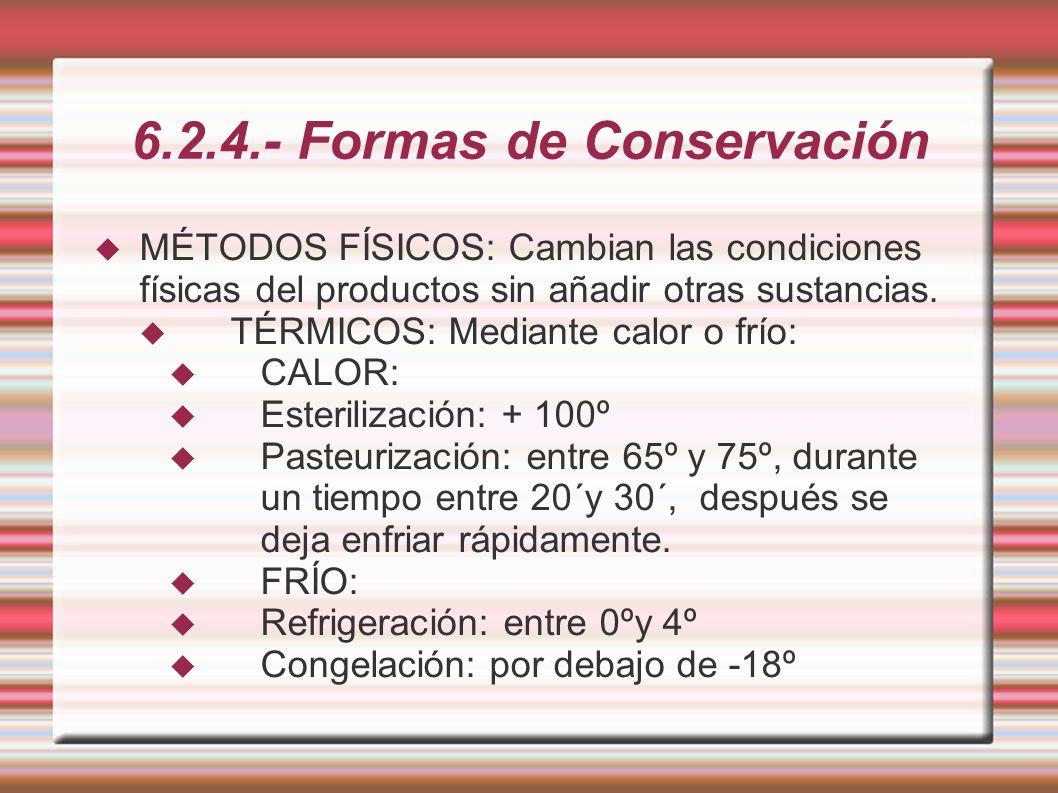 6.2.4.- Formas de Conservación MÉTODOS FÍSICOS: Cambian las condiciones físicas del productos sin añadir otras sustancias. TÉRMICOS: Mediante calor o