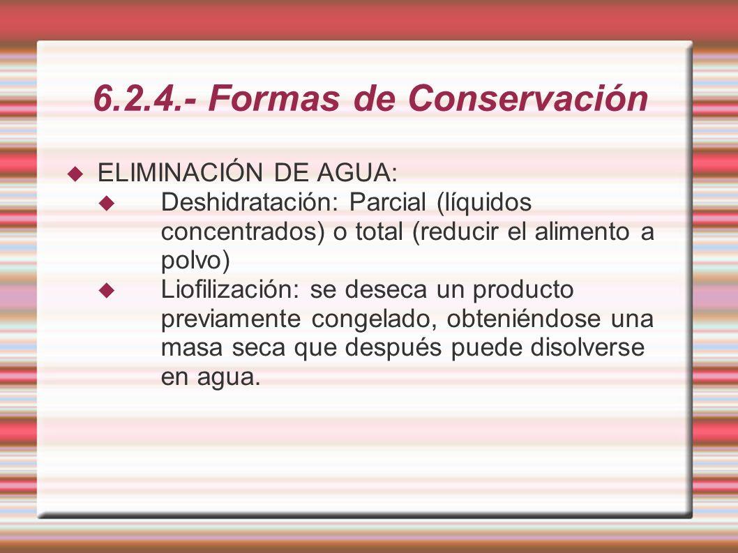 6.2.4.- Formas de Conservación ELIMINACIÓN DE AGUA: Deshidratación: Parcial (líquidos concentrados) o total (reducir el alimento a polvo) Liofilizació