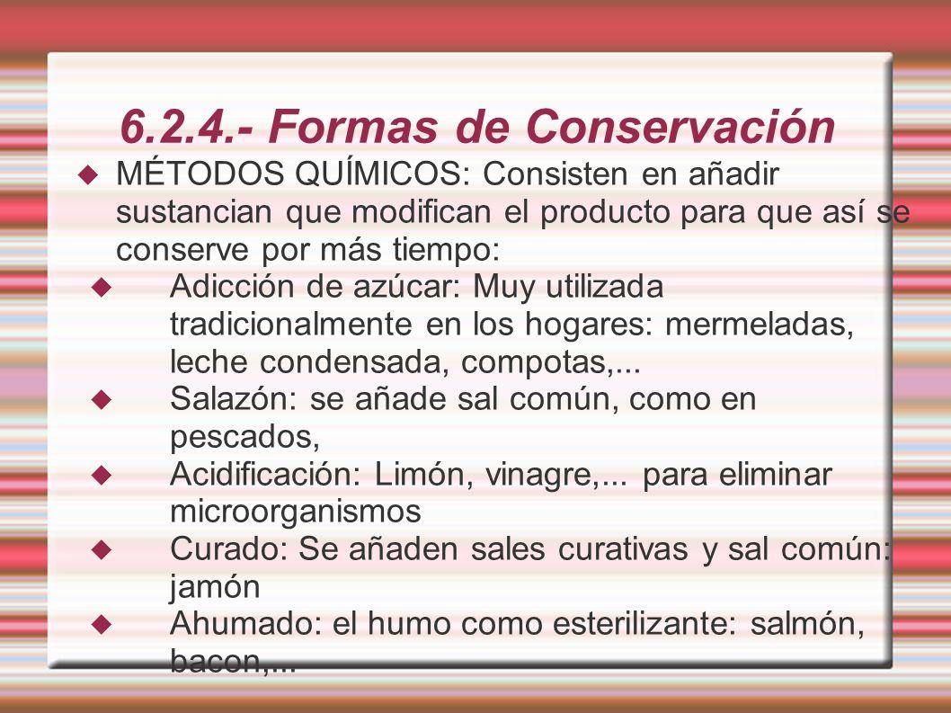 6.2.4.- Formas de Conservación MÉTODOS QUÍMICOS: Consisten en añadir sustancian que modifican el producto para que así se conserve por más tiempo: Adi