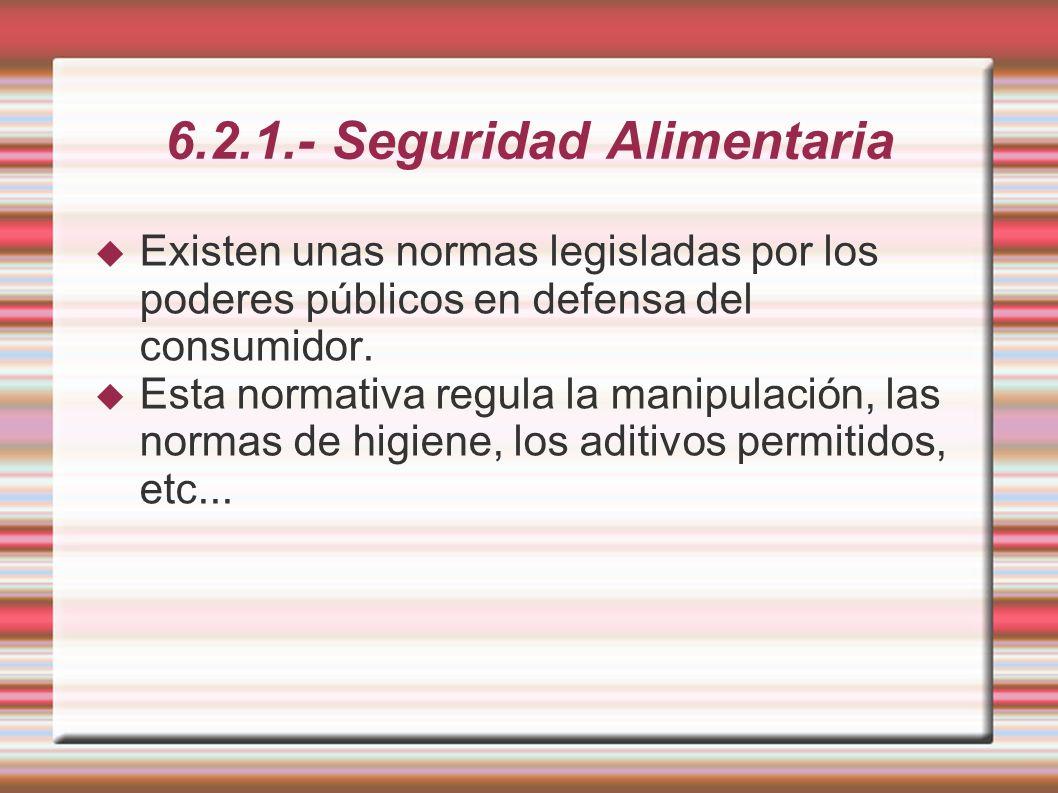 6.2.1.- Seguridad Alimentaria Existen unas normas legisladas por los poderes públicos en defensa del consumidor. Esta normativa regula la manipulación