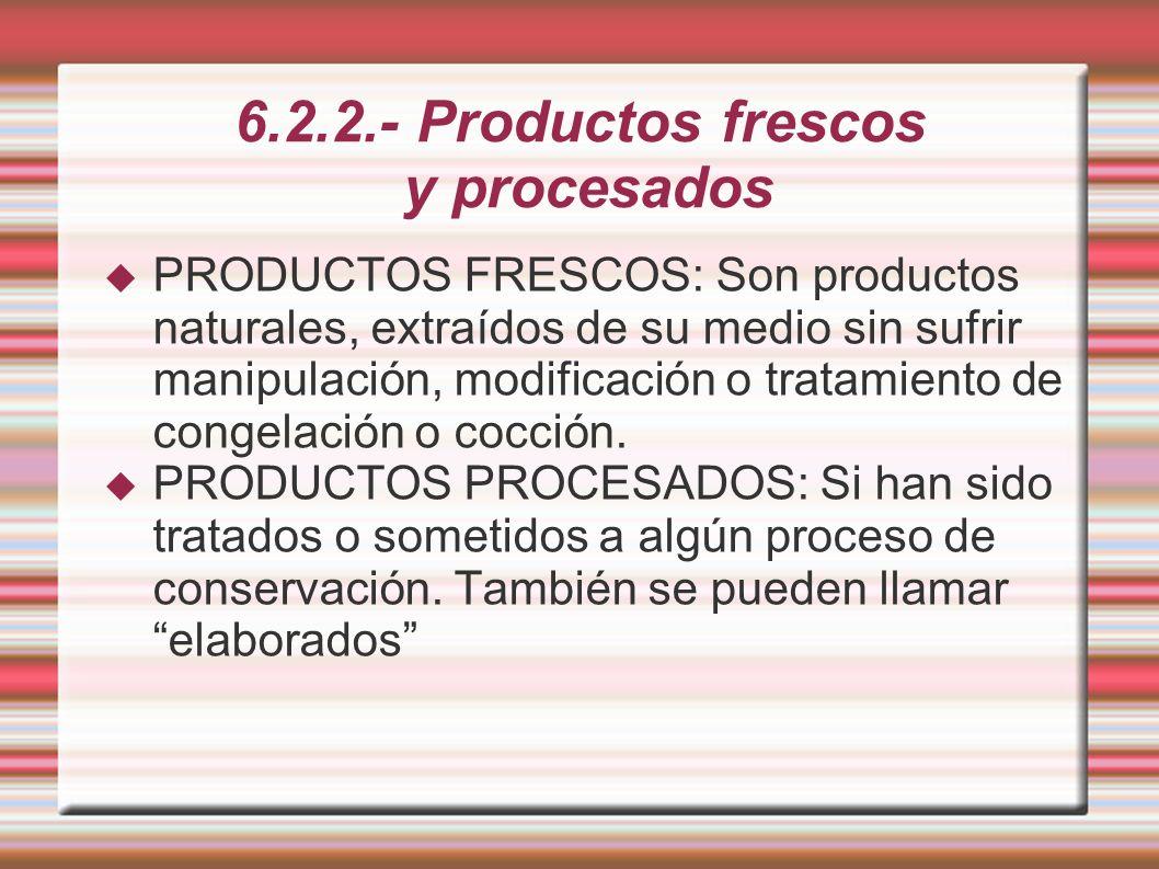 6.2.2.- Productos frescos y procesados PRODUCTOS FRESCOS: Son productos naturales, extraídos de su medio sin sufrir manipulación, modificación o trata