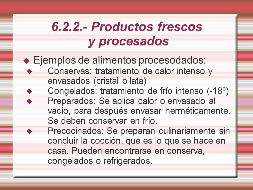 6.2.2.- Productos frescos y procesados Ejemplos de alimentos procesodados: Conservas: tratamiento de calor intenso y envasados (cristal o lata) Congel