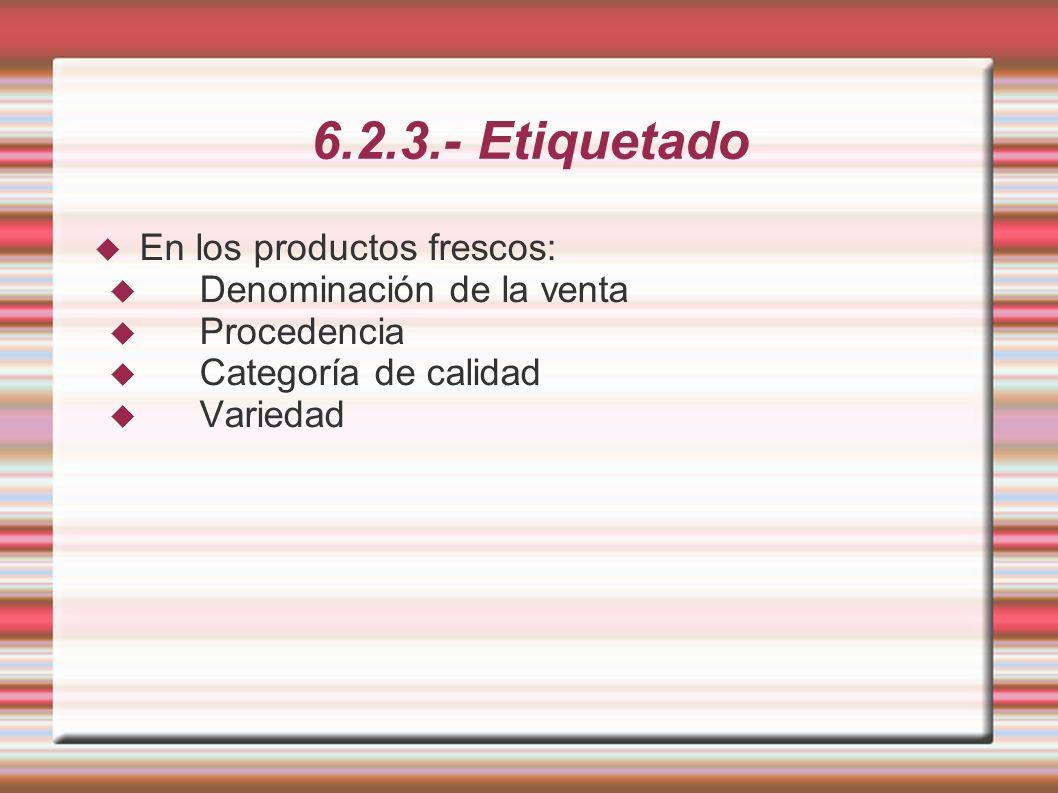 6.2.3.- Etiquetado En los productos frescos: Denominación de la venta Procedencia Categoría de calidad Variedad