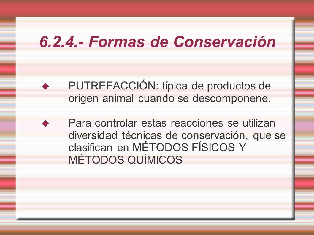 6.2.4.- Formas de Conservación PUTREFACCIÓN: típica de productos de origen animal cuando se descomponene. Para controlar estas reacciones se utilizan