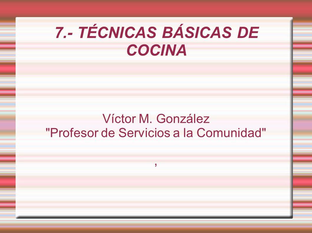 7.- TÉCNICAS BÁSICAS DE COCINA Víctor M. González