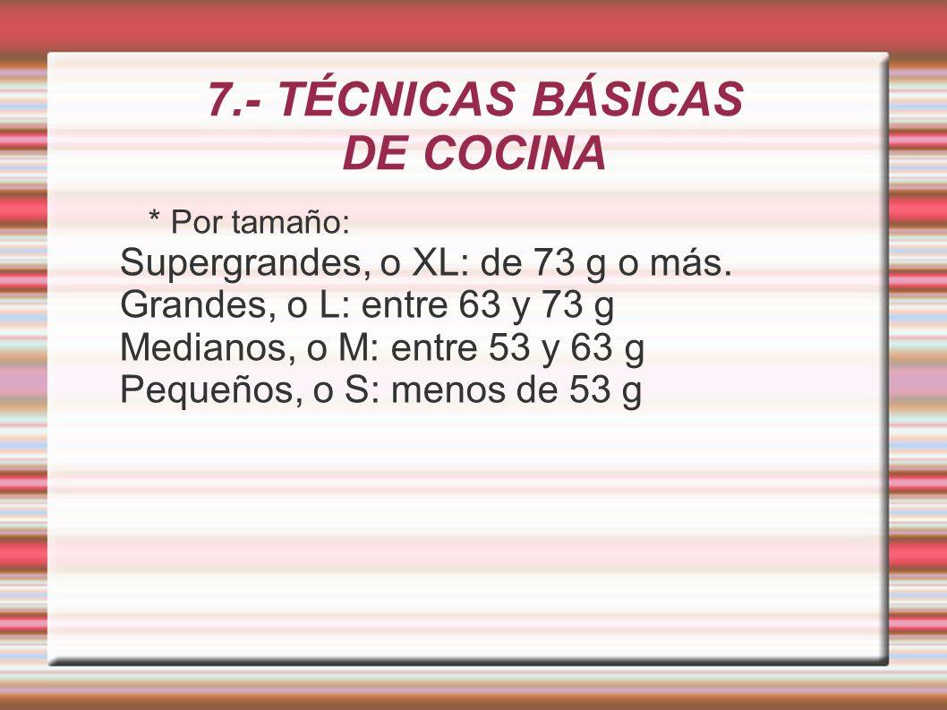 7.- TÉCNICAS BÁSICAS DE COCINA * Por tamaño: Supergrandes, o XL: de 73 g o más. Grandes, o L: entre 63 y 73 g Medianos, o M: entre 53 y 63 g Pequeños,