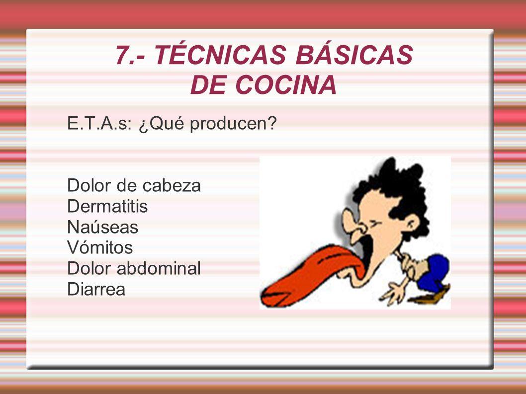 7.- TÉCNICAS BÁSICAS DE COCINA E.T.A.s: ¿Qué producen? Dolor de cabeza Dermatitis Naúseas Vómitos Dolor abdominal Diarrea
