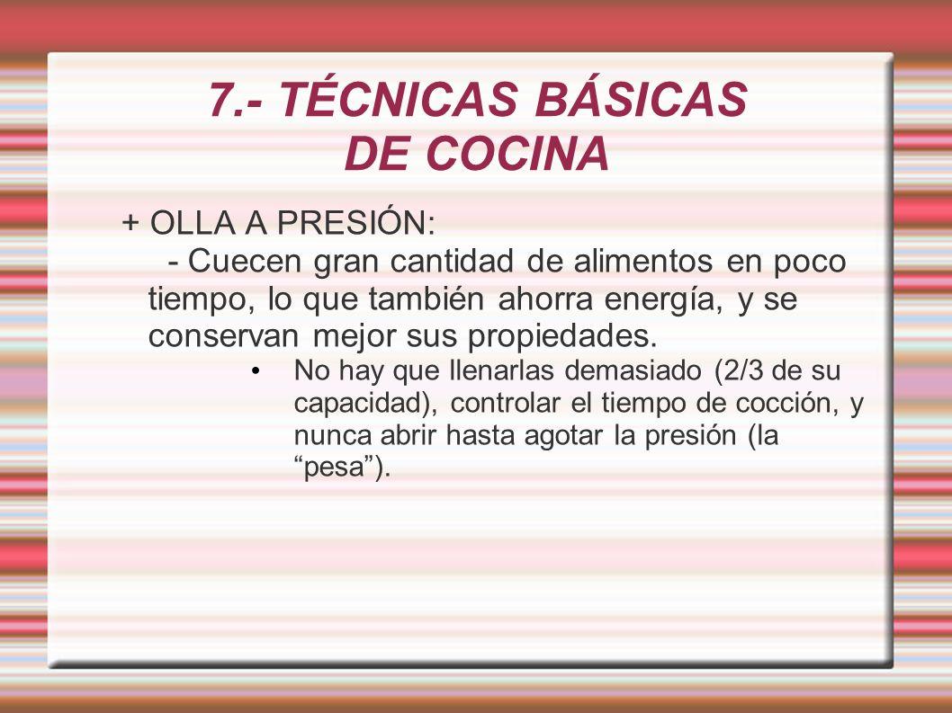 7.- TÉCNICAS BÁSICAS DE COCINA + OLLA A PRESIÓN: - Cuecen gran cantidad de alimentos en poco tiempo, lo que también ahorra energía, y se conservan mej