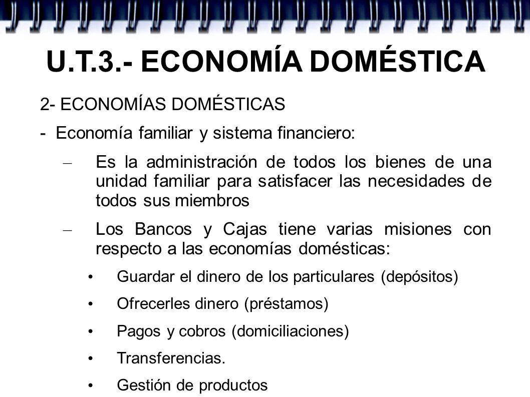 U.T.3.- ECONOMÍA DOMÉSTICA 2- ECONOMÍAS DOMÉSTICAS - Economía familiar y sistema financiero: – Es la administración de todos los bienes de una unidad