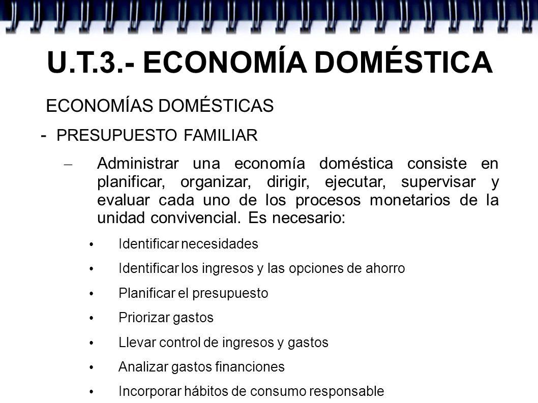 U.T.3.- ECONOMÍA DOMÉSTICA ECONOMÍAS DOMÉSTICAS - PRESUPUESTO FAMILIAR – Administrar una economía doméstica consiste en planificar, organizar, dirigir