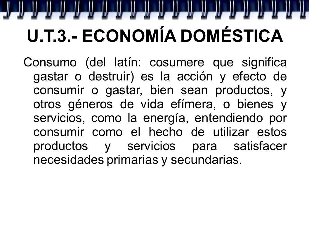 U.T.3.- ECONOMÍA DOMÉSTICA Consumo (del latín: cosumere que significa gastar o destruir) es la acción y efecto de consumir o gastar, bien sean product